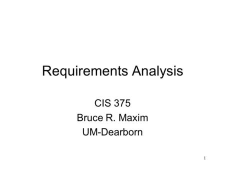 1 Requirements Analysis CIS 375 Bruce R. Maxim UM-Dearborn.