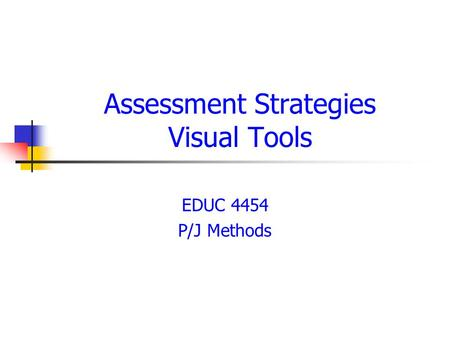 Assessment Strategies Visual Tools EDUC 4454 P/J Methods.