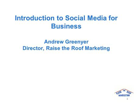 Introduction to Social Media for Business Andrew Greenyer Director, Raise the Roof Marketing 1.