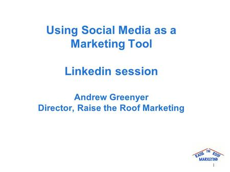 Using Social Media as a Marketing Tool Linkedin session Andrew Greenyer Director, Raise the Roof Marketing 1.