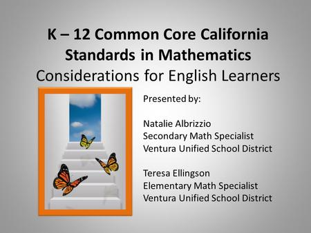 K – 12 Common Core California Standards in Mathematics Considerations for English Learners Presented by: Natalie Albrizzio Secondary Math Specialist Ventura.