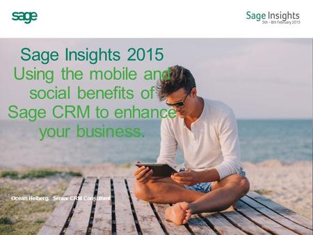 Sage Insights 2015 Using the mobile and social benefits of Sage CRM to enhance your business. Ocean Helberg. Senior CRM Consultant.