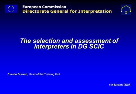 The selection and assessment of interpreters in DG SCIC Claude Durand, Head of the Training Unit 4th March 2005 European Commission Directorate General.