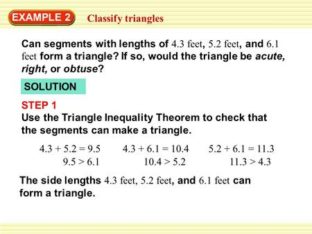 EXAMPLE 2 Classify triangles Can segments with lengths of 4.3 feet, 5.2 feet, and 6.1 feet form a triangle? If so, would the triangle be acute, right,
