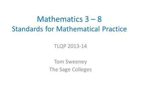 Mathematics 3 – 8 Standards for Mathematical Practice TLQP 2013-14 Tom Sweeney The Sage Colleges.