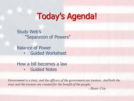 "Today's Agenda! Study Web's ""Separation of Powers"" Balance of Power Guided Worksheet How a bill becomes a law Guided Notes Government is a trust, and the."