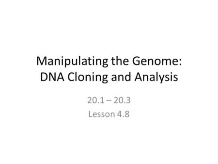 Manipulating the Genome: DNA Cloning and Analysis 20.1 – 20.3 Lesson 4.8.