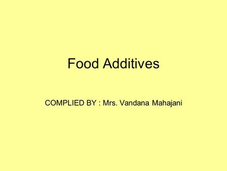 Food Additives COMPLIED BY : Mrs. Vandana Mahajani.