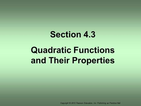 Copyright © 2012 Pearson Education, Inc. Publishing as Prentice Hall. Section 4.3 Quadratic Functions and Their Properties.