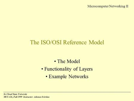 Microcomputer Networking II St. Cloud State University MCS 426, Fall 1999 Instructor: Adomas Svirskas The ISO/OSI Reference Model The Model Functionality.
