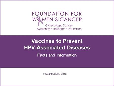Vaccines to Prevent HPV-Associated Diseases Facts and Information © Updated May 2013.