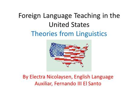 Foreign Language Teaching in the United States Theories from Linguistics By Electra Nicolaysen, English Language Auxiliar, Fernando III El Santo.