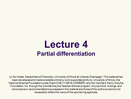 Lecture 4 Partial differentiation (c) So Hirata, Department of Chemistry, University of Illinois at Urbana-Champaign. This material has been developed.