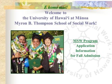 E komo mai! Welcome to the University of Hawai'i at Mānoa Myron B. Thompson School of Social Work! MSW Program Application Information for Fall Admission.