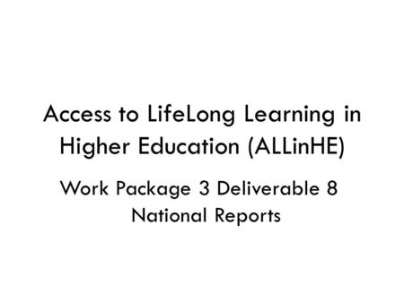 Access to LifeLong Learning in Higher Education (ALLinHE) Work Package 3 Deliverable 8 National Reports.