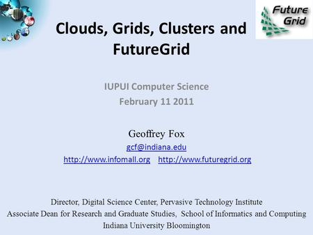 <strong>Clouds</strong>, Grids, Clusters and FutureGrid IUPUI <strong>Computer</strong> Science February 11 2011 Geoffrey Fox