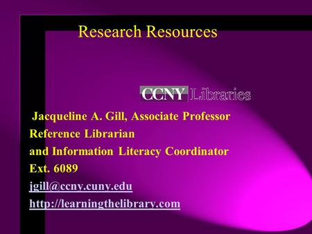 Research Resources Jacqueline A. Gill, Associate Professor Reference Librarian and Information Literacy Coordinator Ext. 6089