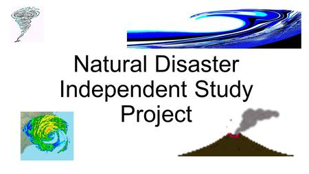 Natural Disaster Independent Study Project. You will choose a natural disaster that interests you. It can be a hurricane, tornado, tsunami, etc… anything.