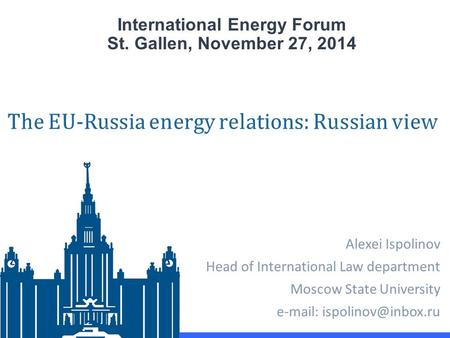 International Energy Forum St. Gallen, November 27, 2014 Alexei Ispolinov Head of International Law department Moscow State University