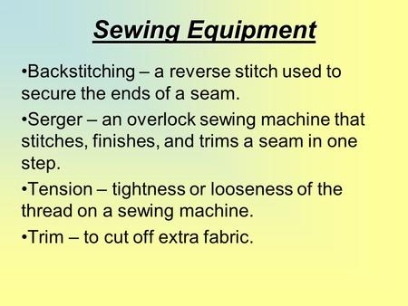 Sewing Equipment Backstitching – a reverse stitch used to secure the ends of a seam. Serger – an overlock sewing machine that stitches, finishes, and trims.