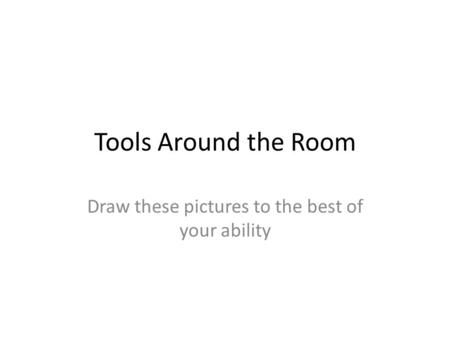 Tools Around the Room Draw these pictures to the best of your ability.