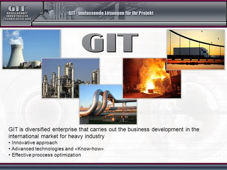 GIT is diversified enterprise that carries out the business development in the international market for heavy industry Innovative approach Advanced technologies.