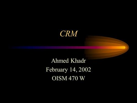CRM Ahmed Khadr February 14, 2002 OISM 470 W. Agenda The CRM hype! What is CRM? A Definitive Definition The Five Views of CRM A CRM Brainstorm Let's Talk.