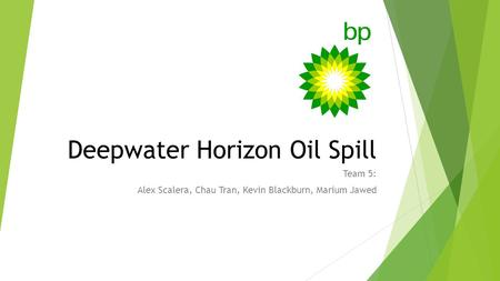 Deepwater Horizon Oil Spill Team 5: Alex Scalera, Chau Tran, Kevin Blackburn, Marium Jawed.