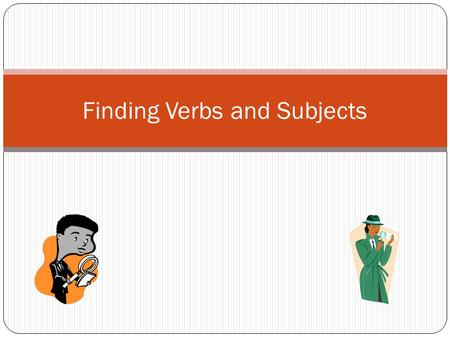 Finding Verbs and Subjects. Verbs and Subjects? Why bother? To write better sentences. Really. It's important.