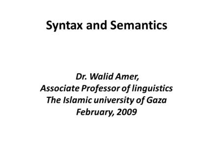Syntax and Semantics Dr. Walid Amer, Associate Professor of linguistics The Islamic university of Gaza February, 2009.