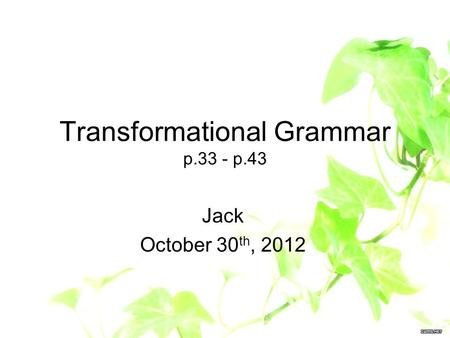 Transformational Grammar p.33 - p.43 Jack October 30 th, 2012.