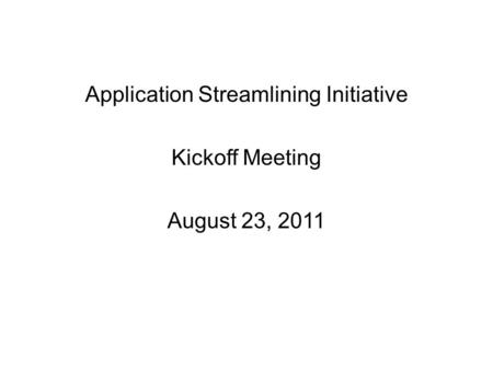 Application Streamlining Initiative Kickoff Meeting August 23, 2011.
