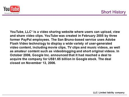 Short History YouTube, LLC* is a video sharing website where users can upload, view and share video clips. YouTube was created in February 2005 by three.