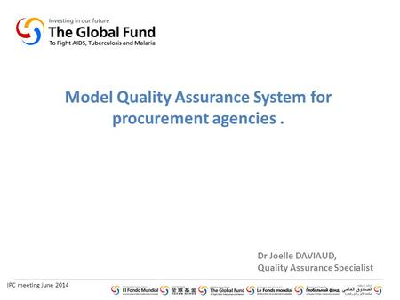 IPC meeting June 2014 Dr Joelle DAVIAUD, Quality Assurance Specialist Model Quality Assurance System for procurement agencies.