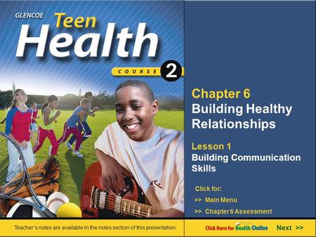 Chapter 6 Building Healthy Relationships Lesson 1 Building Communication Skills >> Main Menu Next >> >> Chapter 6 Assessment Click for: Teacher's notes.