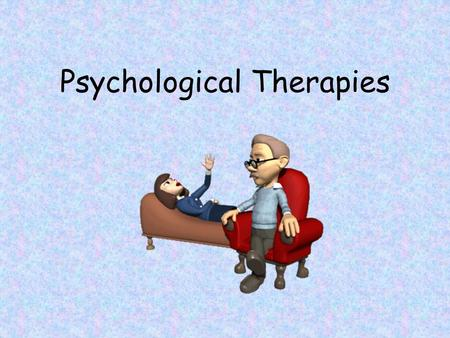 Psychological Therapies. Psychotherapy An interaction between a trained therapist and someone suffering from psychological difficulties.