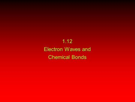 1.12 Electron Waves and Chemical Bonds. Valence Bond Theory Molecular Orbital Theory The Lewis model of chemical bonding predates the idea that electrons.