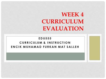 EDU555 CURRICULUM & INSTRUCTION ENCIK MUHAMAD FURKAN MAT SALLEH WEEK 4 CURRICULUM EVALUATION.