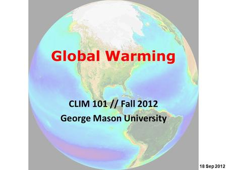 Global Warming CLIM 101 // Fall 2012 George Mason University 18 Sep 2012.