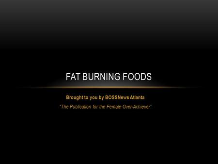 "Brought to you by BOSSNews Atlanta ""The Publication for the Female Over-Achiever"" FAT BURNING FOODS."