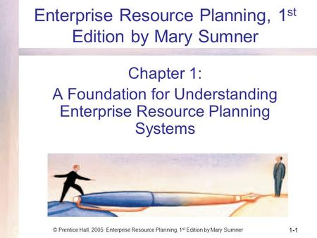 © Prentice Hall, 2005: Enterprise Resource Planning, 1 st Edition by Mary Sumner 1-1 Enterprise Resource Planning, 1 st Edition by Mary Sumner Chapter.