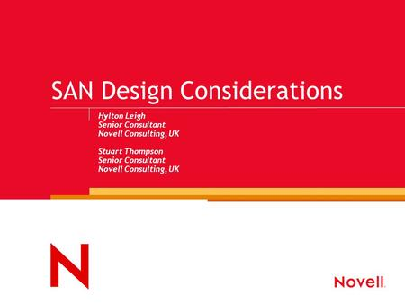 SAN Design Considerations Hylton Leigh Senior Consultant Novell Consulting, UK Stuart Thompson Senior Consultant Novell Consulting, UK.