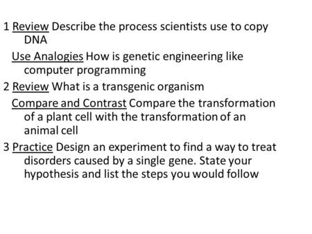 1 Review Describe the process scientists use to copy DNA Use Analogies How is genetic engineering like computer programming 2 Review What is a transgenic.