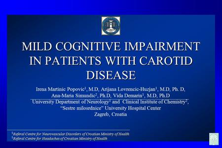 MILD COGNITIVE IMPAIRMENT IN PATIENTS WITH CAROTID DISEASE Irena Martinic Popovic 1, M.D, Arijana Lovrencic-Huzjan 1, M.D, Ph. D, Ana-Maria Simundic 2,