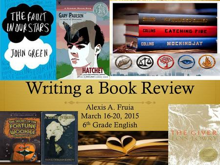 Writing a Book Review Alexis A. Fruia March 16-20, 2015 6 th Grade English.