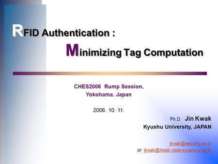 R R FID Authentication : M inimizing Tag Computation CHES2006 Rump Session, Yokohama. Japan 2006. 10. 11. Ph.D. Jin Kwak Kyushu University, JAPAN
