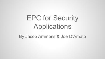 EPC for Security Applications By Jacob Ammons & Joe D'Amato.