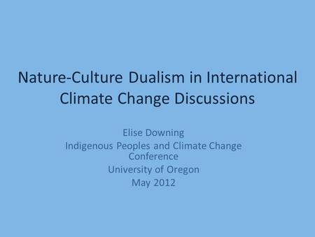 Nature-Culture Dualism in International Climate Change Discussions Elise Downing Indigenous Peoples and Climate Change Conference University of Oregon.