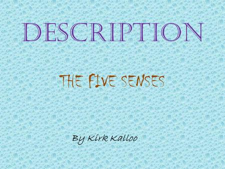 DESCRIPTION THE FIVE SENSES By Kirk Kalloo. We experience our world through our five senses They are: SIGHT HEARING SMELL TASTE TOUCH.
