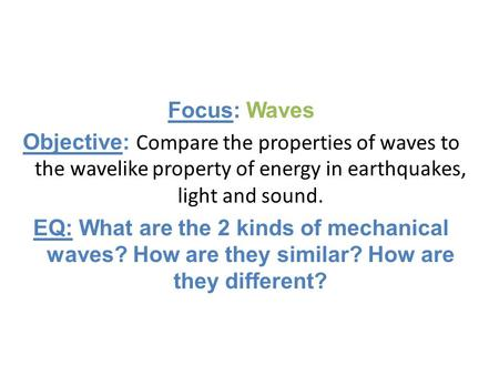 Focus: Waves Objective: Compare the properties of waves to the wavelike property of energy in earthquakes, light and sound. EQ: What are the 2 kinds of.